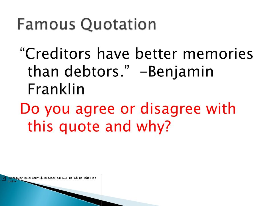 Creditors have better memories than debtors. -Benjamin Franklin Do you agree or disagree with this quote and why?
