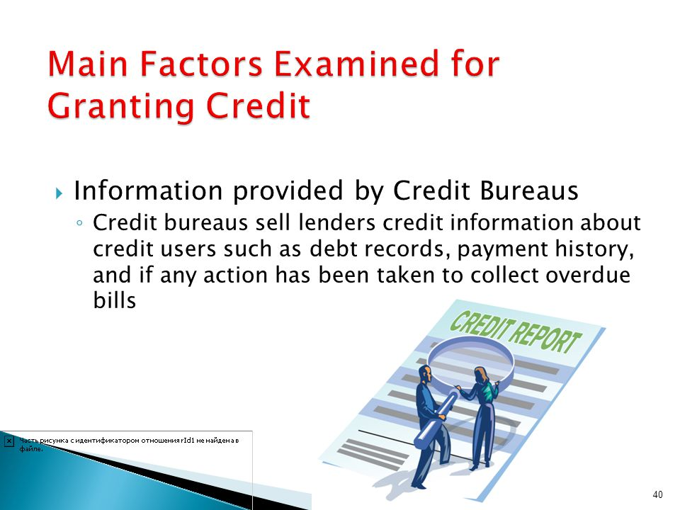 Information provided by Credit Bureaus Credit bureaus sell lenders credit information about credit users such as debt records, payment history, and if