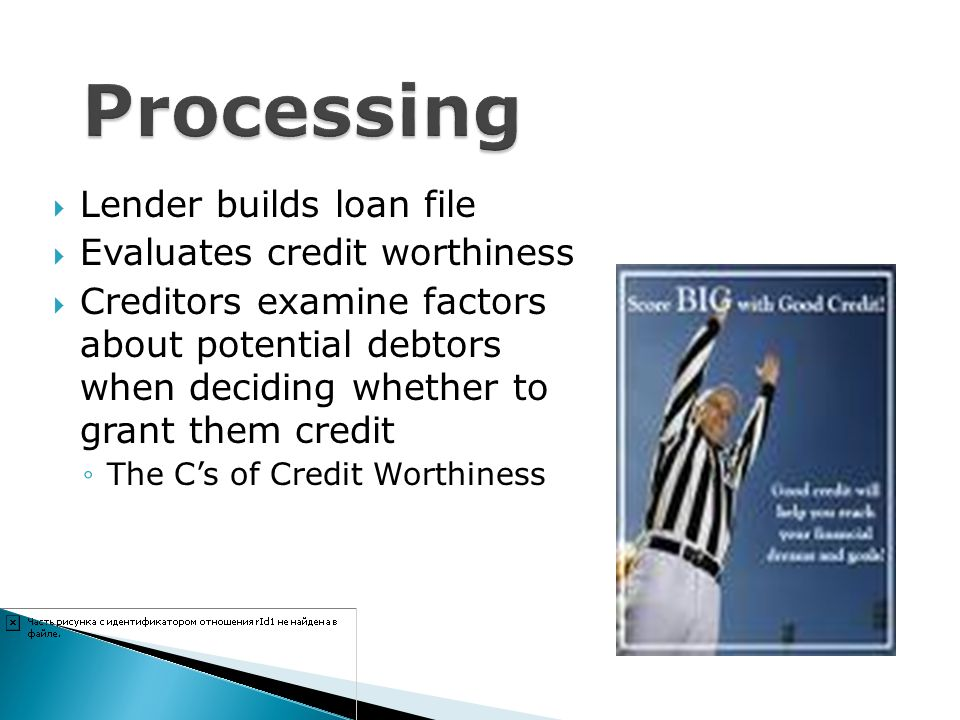 Lender builds loan file Evaluates credit worthiness Creditors examine factors about potential debtors when deciding whether to grant them credit The C