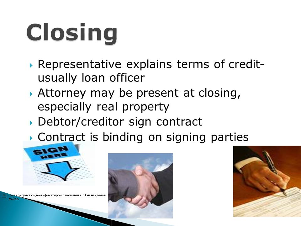 Representative explains terms of credit- usually loan officer Attorney may be present at closing, especially real property Debtor/creditor sign contra