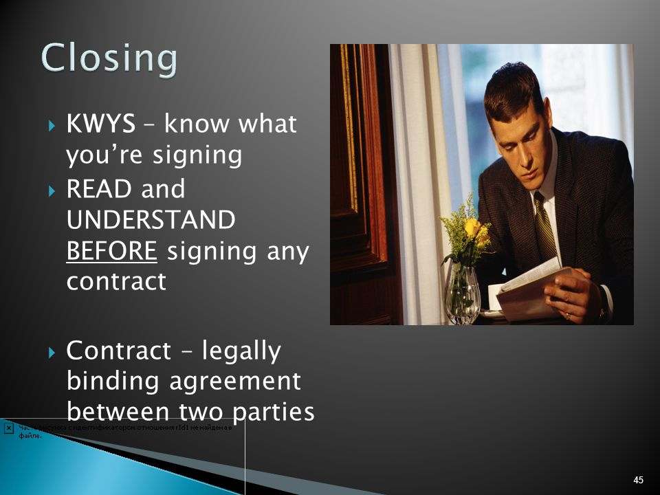 KWYS – know what youre signing READ and UNDERSTAND BEFORE signing any contract Contract – legally binding agreement between two parties 45