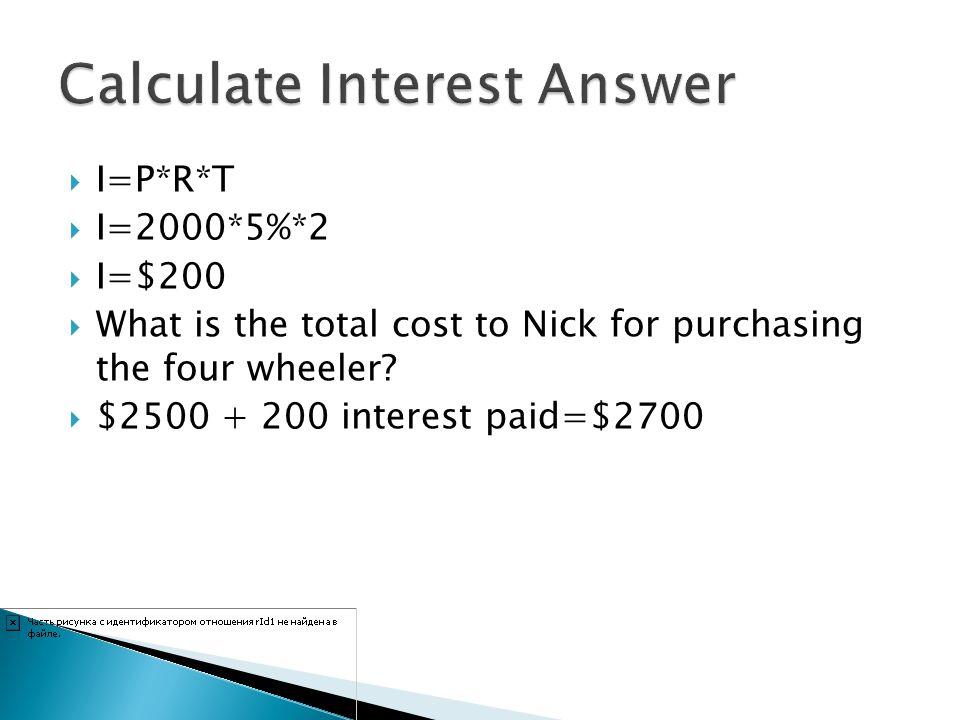 I=P*R*T I=2000*5%*2 I=$200 What is the total cost to Nick for purchasing the four wheeler? $2500 + 200 interest paid=$2700