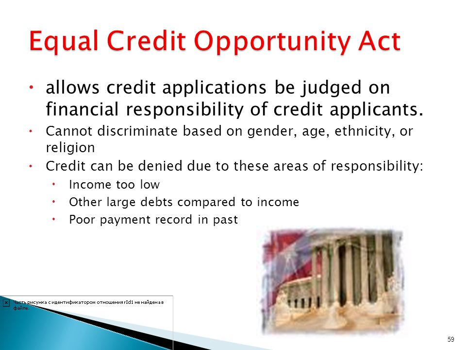 allows credit applications be judged on financial responsibility of credit applicants. Cannot discriminate based on gender, age, ethnicity, or religio