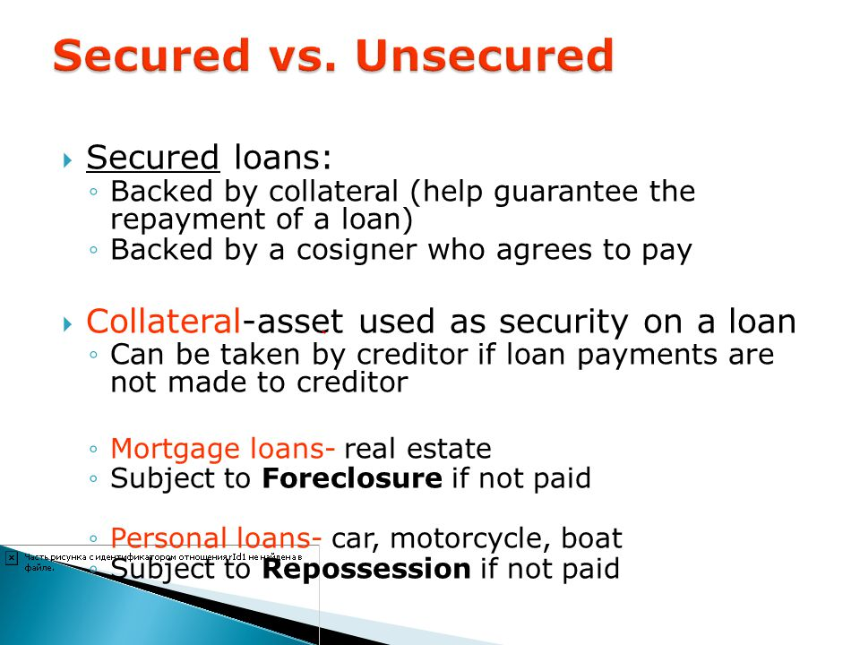 Secured loans: Backed by collateral (help guarantee the repayment of a loan) Backed by a cosigner who agrees to pay Collateral-asset used as security