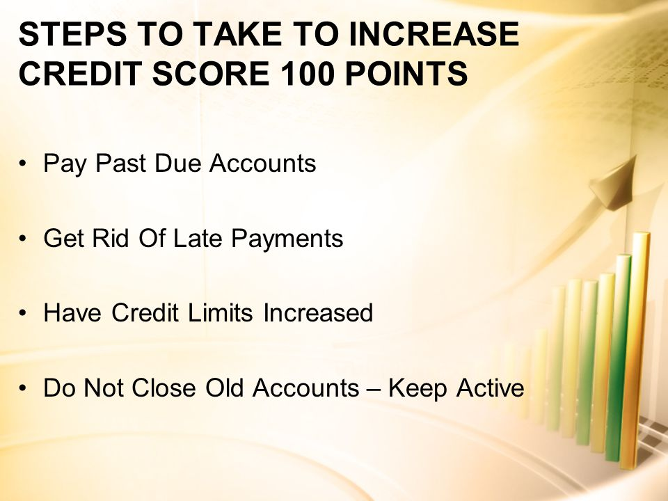 STEPS TO TAKE TO INCREASE CREDIT SCORE 100 POINTS Pay Past Due Accounts Get Rid Of Late Payments Have Credit Limits Increased Do Not Close Old Accounts – Keep Active