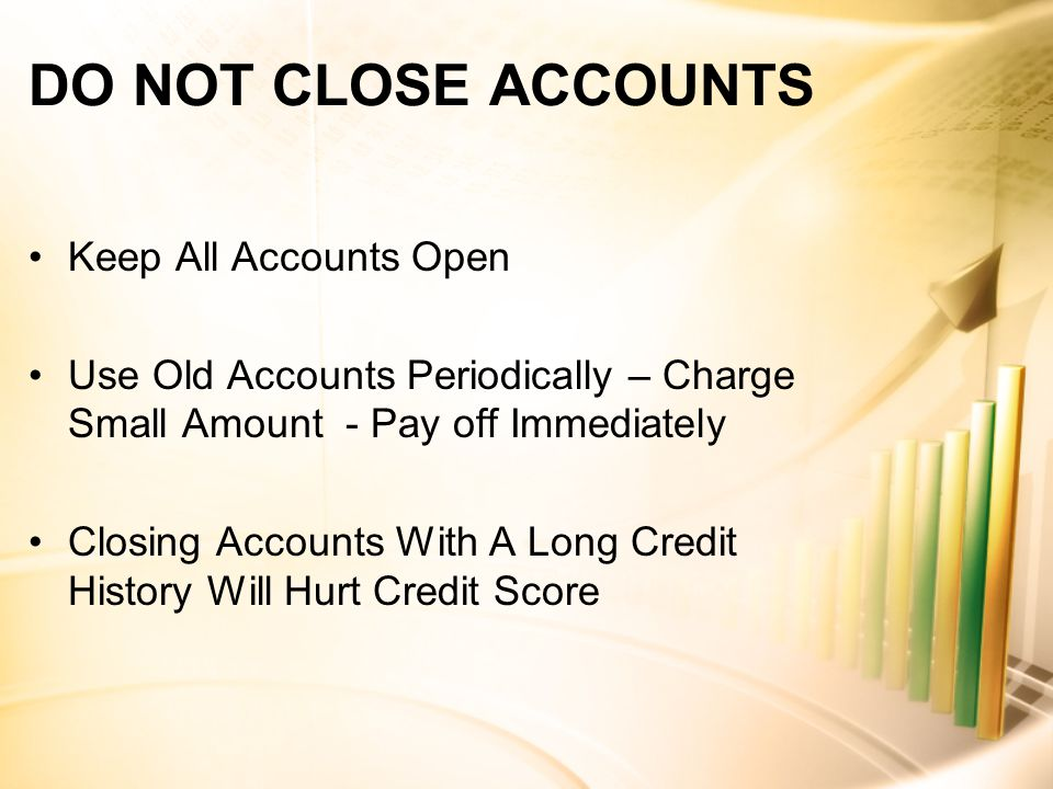 DO NOT CLOSE ACCOUNTS Keep All Accounts Open Use Old Accounts Periodically – Charge Small Amount - Pay off Immediately Closing Accounts With A Long Credit History Will Hurt Credit Score
