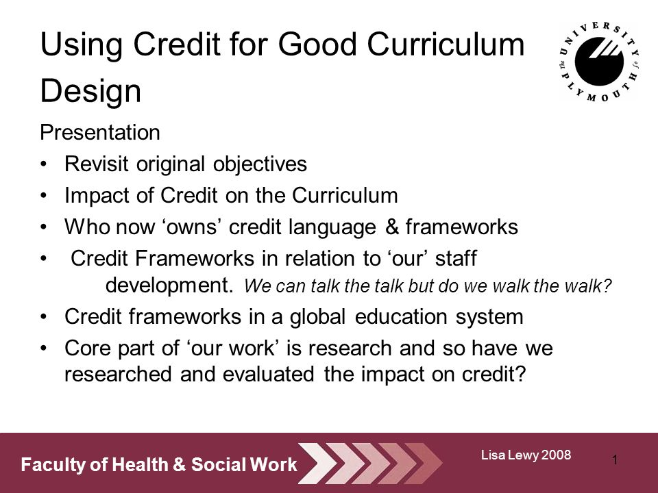 Faculty of Health & Social Work Using Credit for Good Curriculum Design Presentation Revisit original objectives Impact of Credit on the Curriculum Who now owns credit language & frameworks Credit Frameworks in relation to our staff development.