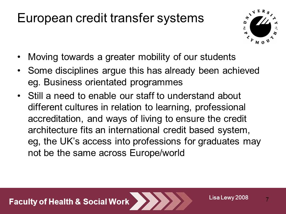 Faculty of Health & Social Work European credit transfer systems Moving towards a greater mobility of our students Some disciplines argue this has already been achieved eg.