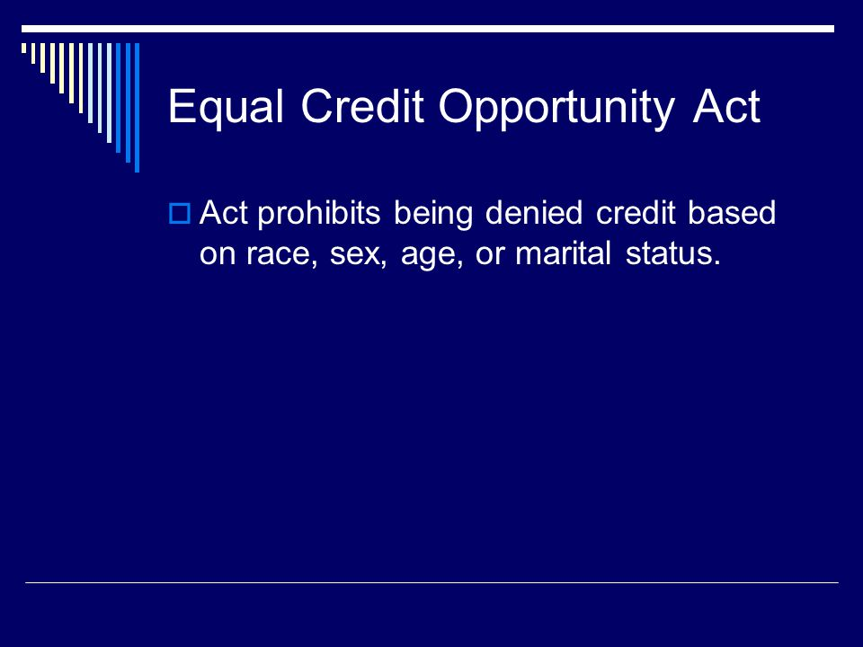 Equal Credit Opportunity Act Act prohibits being denied credit based on race, sex, age, or marital status.