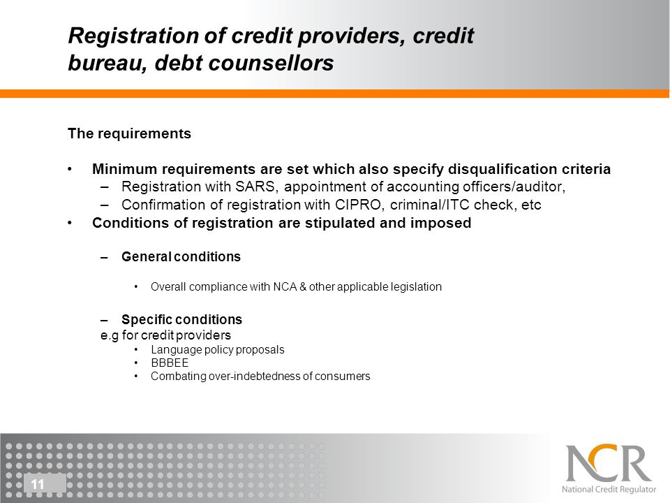 11 Registration of credit providers, credit bureau, debt counsellors The requirements Minimum requirements are set which also specify disqualification criteria –Registration with SARS, appointment of accounting officers/auditor, –Confirmation of registration with CIPRO, criminal/ITC check, etc Conditions of registration are stipulated and imposed –General conditions Overall compliance with NCA & other applicable legislation –Specific conditions e.g for credit providers Language policy proposals BBBEE Combating over-indebtedness of consumers