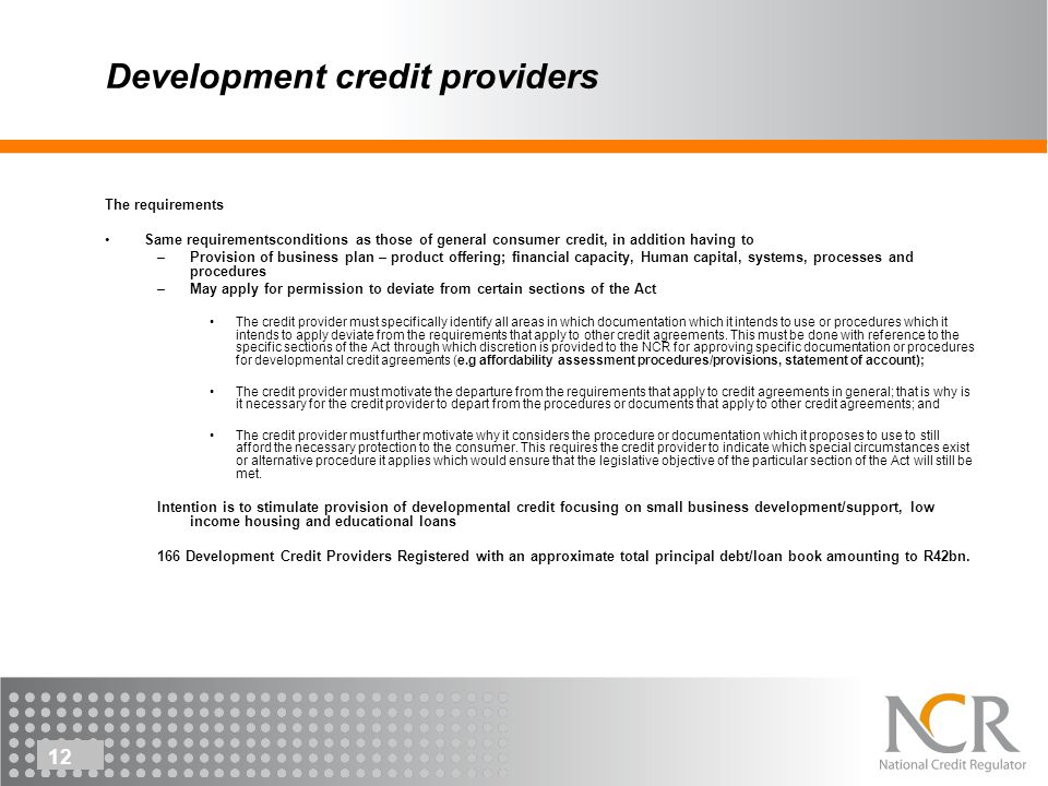12 Development credit providers The requirements Same requirementsconditions as those of general consumer credit, in addition having to –Provision of business plan – product offering; financial capacity, Human capital, systems, processes and procedures –May apply for permission to deviate from certain sections of the Act The credit provider must specifically identify all areas in which documentation which it intends to use or procedures which it intends to apply deviate from the requirements that apply to other credit agreements.