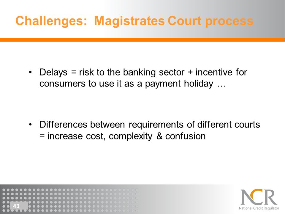 43 Challenges: Magistrates Court process Delays = risk to the banking sector + incentive for consumers to use it as a payment holiday … Differences between requirements of different courts = increase cost, complexity & confusion