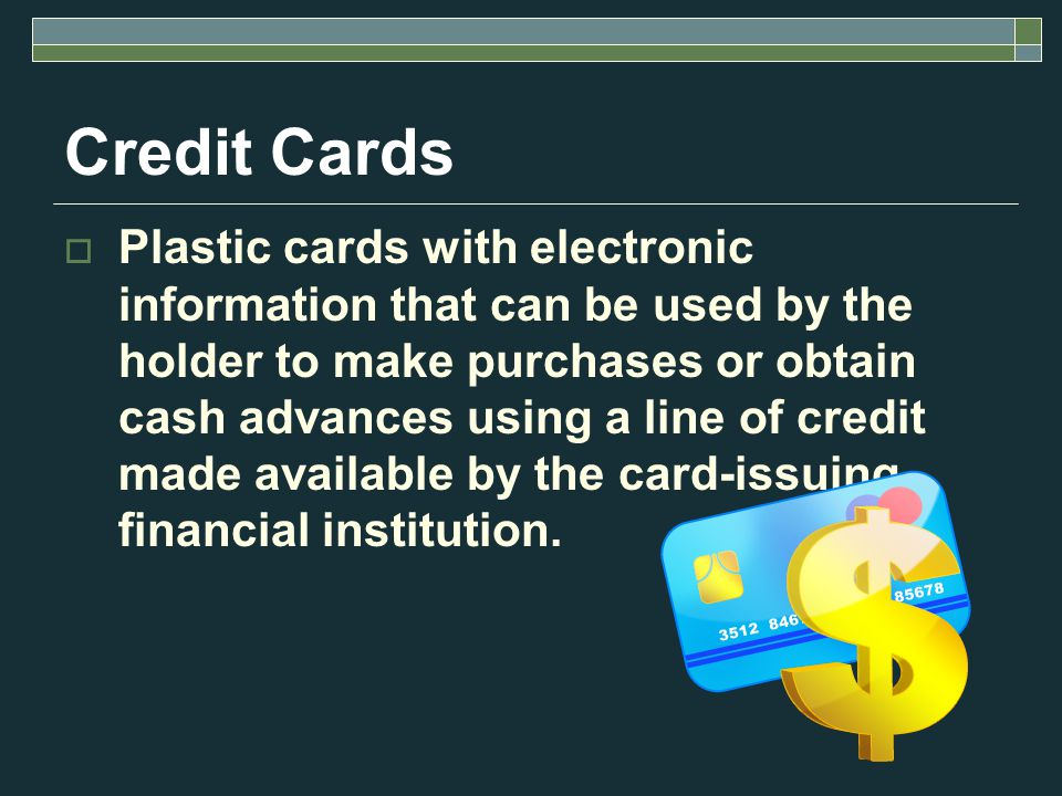 Credit Cards Plastic cards with electronic information that can be used by the holder to make purchases or obtain cash advances using a line of credit made available by the card-issuing financial institution.