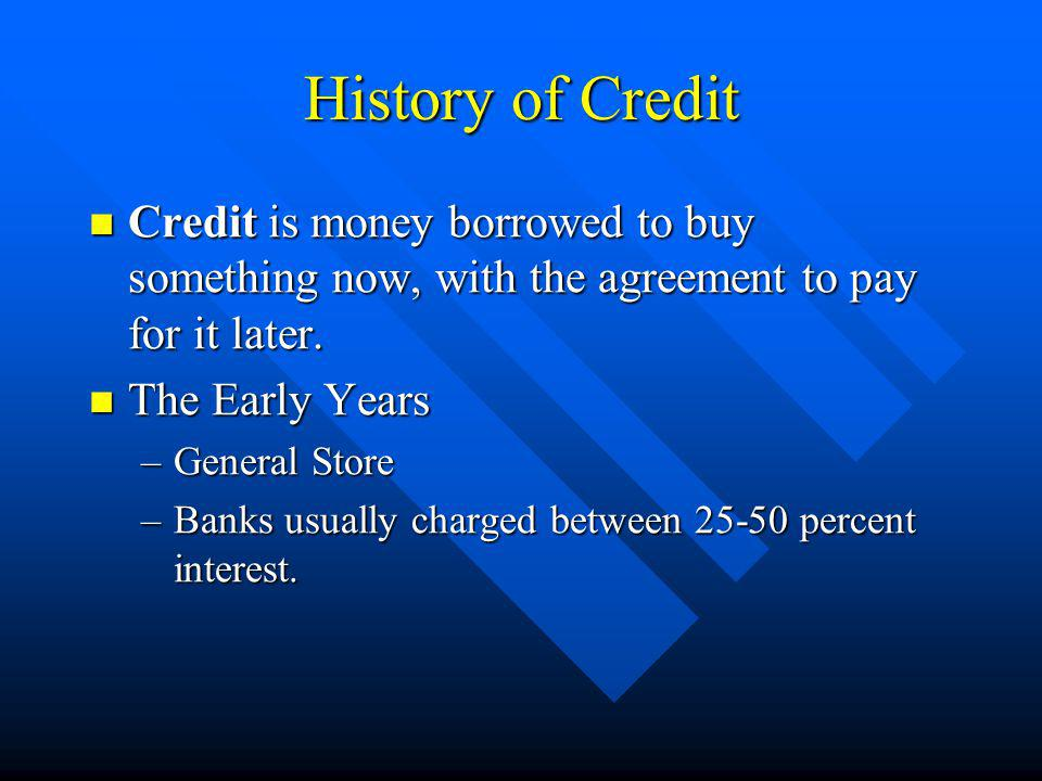 History of Credit Credit is money borrowed to buy something now, with the agreement to pay for it later. Credit is money borrowed to buy something now