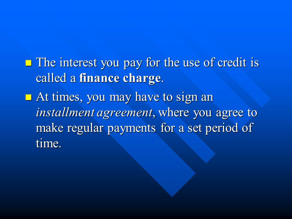 The interest you pay for the use of credit is called a finance charge. The interest you pay for the use of credit is called a finance charge. At times