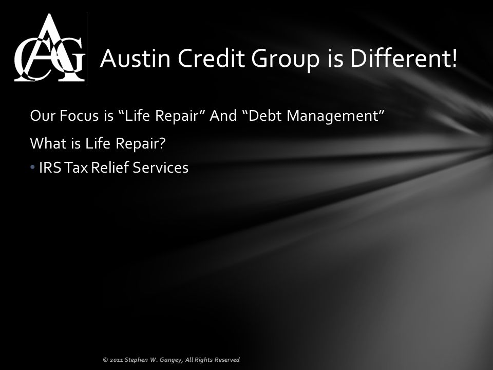 Our Focus is Life Repair And Debt Management What is Life Repair? IRS Tax Relief Services Austin Credit Group is Different! © 2011 Stephen W. Gangey,