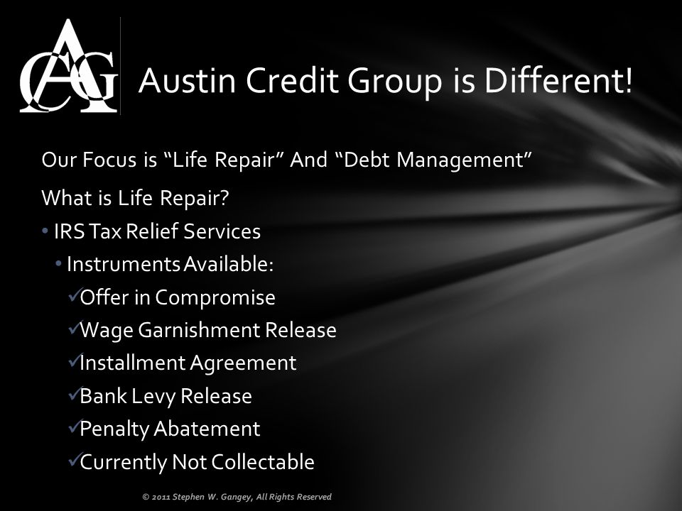 Our Focus is Life Repair And Debt Management What is Life Repair? IRS Tax Relief Services Instruments Available: Offer in Compromise Wage Garnishment