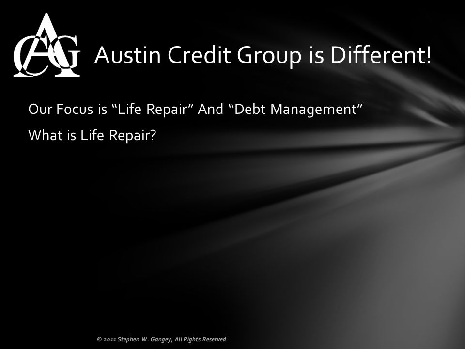 Our Focus is Life Repair And Debt Management What is Life Repair? Austin Credit Group is Different! © 2011 Stephen W. Gangey, All Rights Reserved