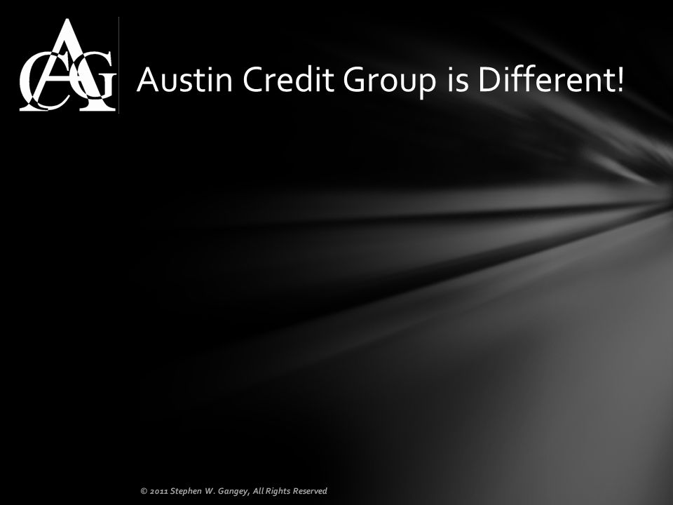 Austin Credit Group is Different! © 2011 Stephen W. Gangey, All Rights Reserved