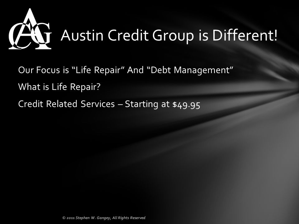 Our Focus is Life Repair And Debt Management What is Life Repair? Credit Related Services – Starting at $49.95 Austin Credit Group is Different! © 201