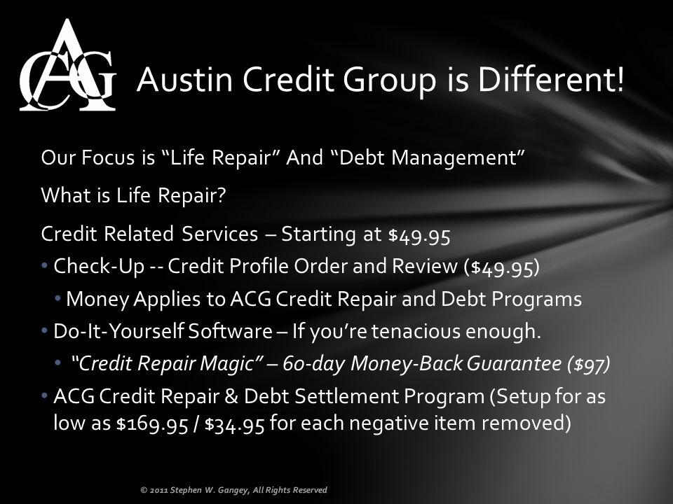 Our Focus is Life Repair And Debt Management What is Life Repair? Credit Related Services – Starting at $49.95 Check-Up -- Credit Profile Order and Re