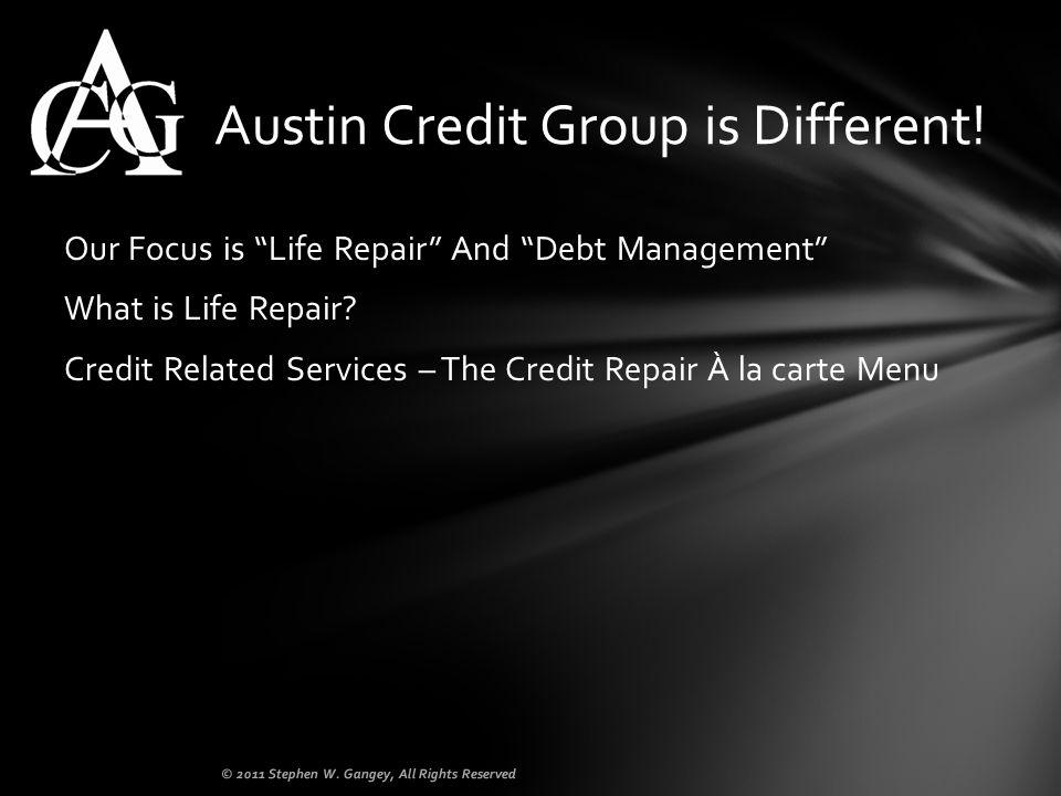 Our Focus is Life Repair And Debt Management What is Life Repair? Credit Related Services – The Credit Repair À la carte Menu Austin Credit Group is D