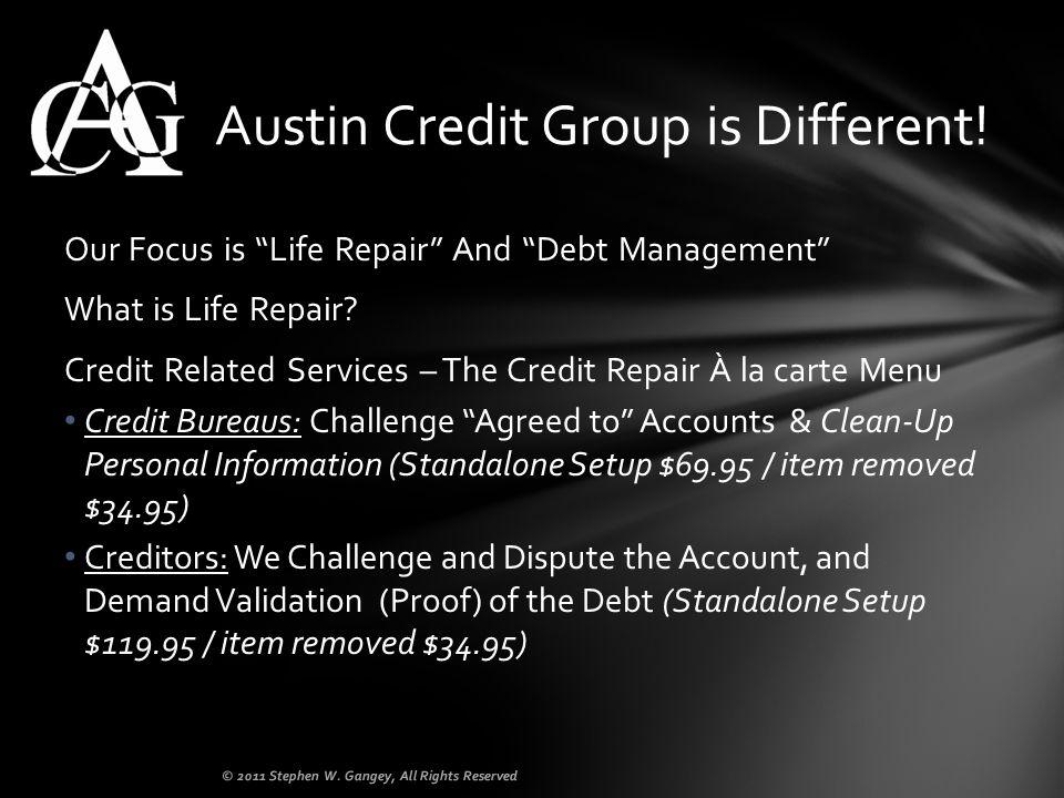 Our Focus is Life Repair And Debt Management What is Life Repair? Credit Related Services – The Credit Repair À la carte Menu Credit Bureaus: Challeng