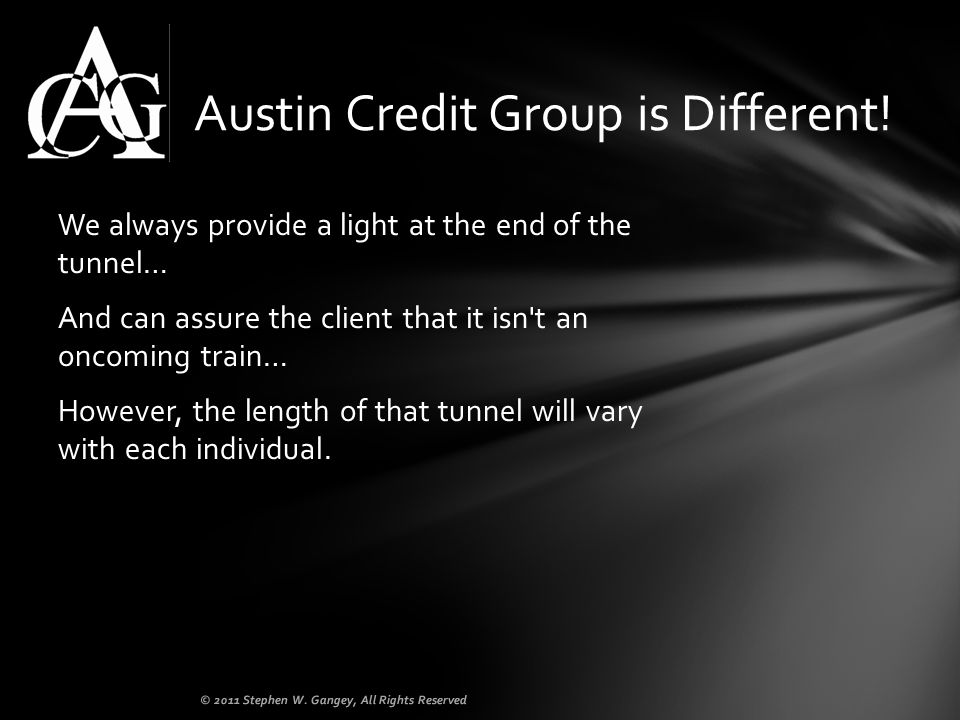 We always provide a light at the end of the tunnel… And can assure the client that it isn t an oncoming train… However, the length of that tunnel will vary with each individual.