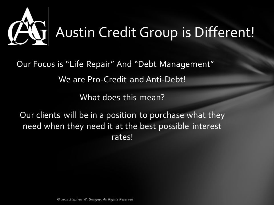 Our Focus is Life Repair And Debt Management We are Pro-Credit and Anti-Debt! What does this mean? Our clients will be in a position to purchase what