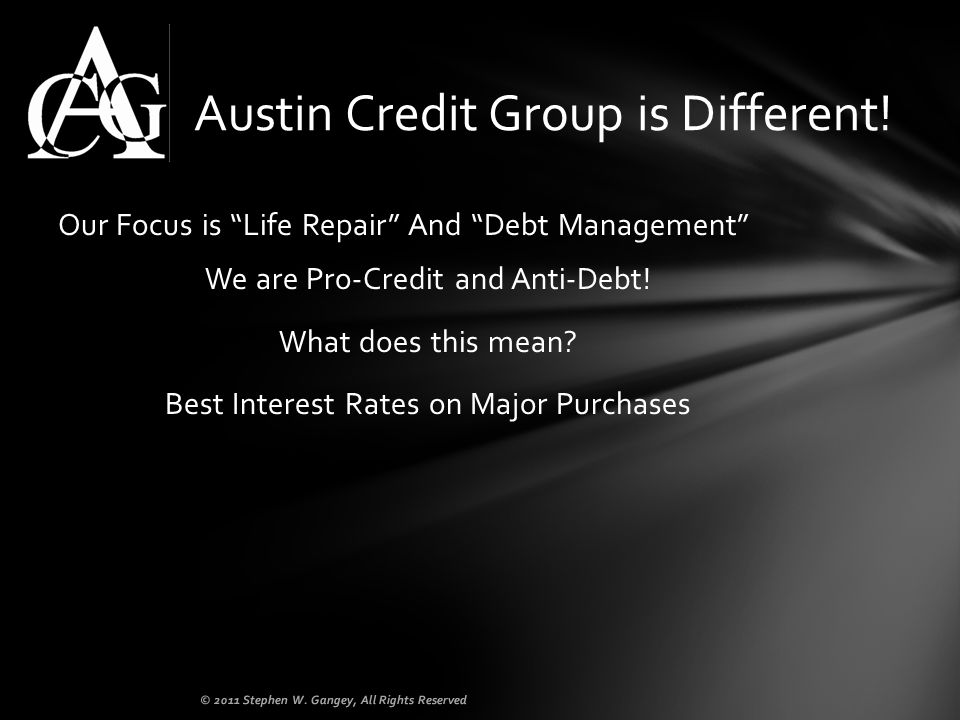 Our Focus is Life Repair And Debt Management We are Pro-Credit and Anti-Debt! What does this mean? Best Interest Rates on Major Purchases Austin Credi