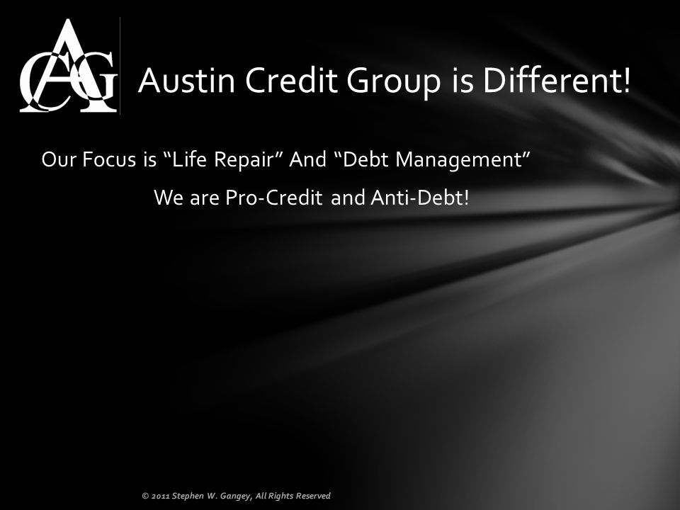 Our Focus is Life Repair And Debt Management We are Pro-Credit and Anti-Debt! Austin Credit Group is Different! © 2011 Stephen W. Gangey, All Rights R
