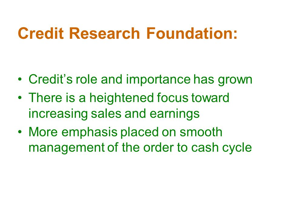 Credit Research Foundation: Credits role and importance has grown There is a heightened focus toward increasing sales and earnings More emphasis placed on smooth management of the order to cash cycle