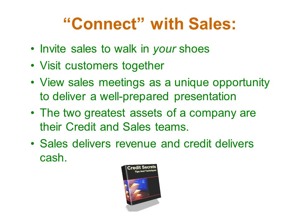 Connect with Sales: Invite sales to walk in your shoes Visit customers together View sales meetings as a unique opportunity to deliver a well-prepared presentation The two greatest assets of a company are their Credit and Sales teams.