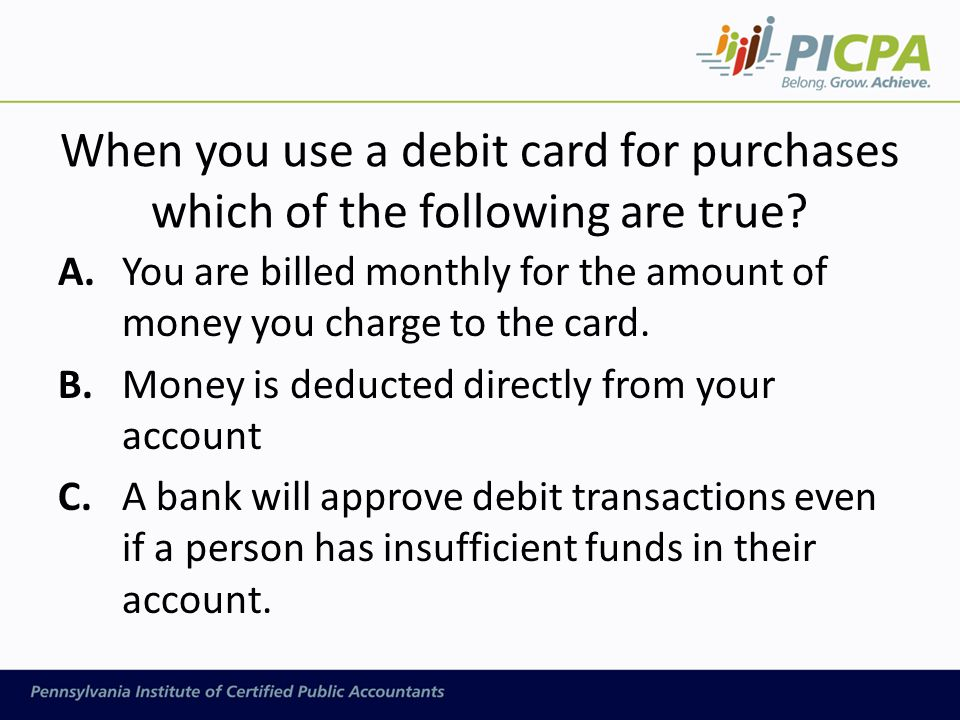 When you use a debit card for purchases which of the following are true.