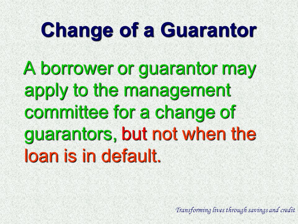 Change of a Guarantor A borrower or guarantor may apply to the management committee for a change of guarantors, but not when the loan is in default.