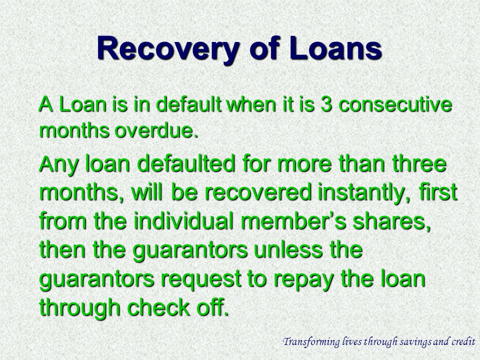 Recovery of Loans A Loan is in default when it is 3 consecutive months overdue.