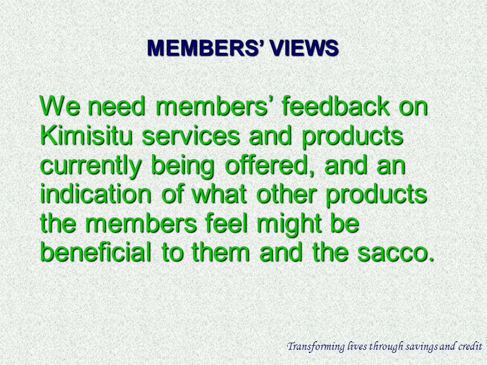 MEMBERS VIEWS We need members feedback on Kimisitu services and products currently being offered, and an indication of what other products the members feel might be beneficial to them and the sacco.