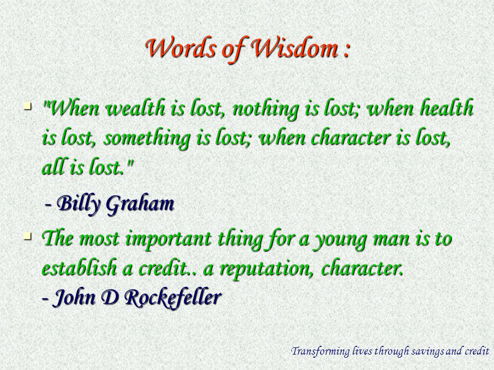 Words of Wisdom : When wealth is lost, nothing is lost; when health is lost, something is lost; when character is lost, all is lost. When wealth is lost, nothing is lost; when health is lost, something is lost; when character is lost, all is lost. - Billy Graham - Billy Graham The most important thing for a young man is to establish a credit..