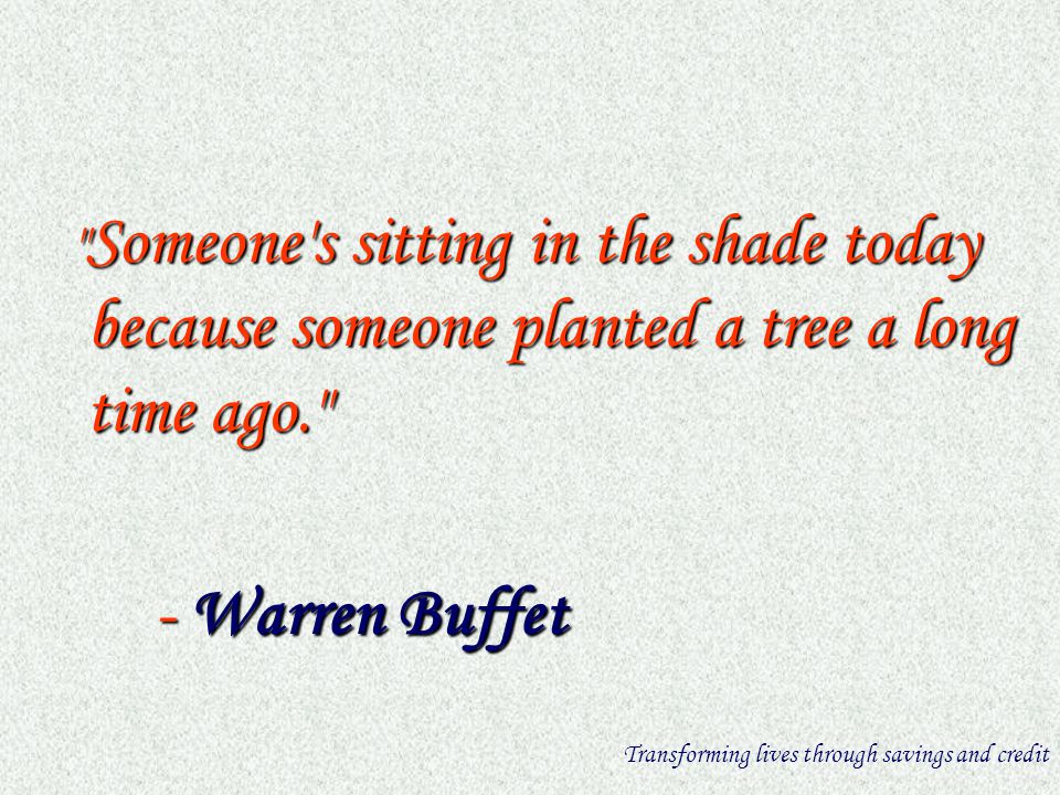 Someone s sitting in the shade today because someone planted a tree a long time ago. Someone s sitting in the shade today because someone planted a tree a long time ago. - Warren Buffet - Warren Buffet Transforming lives through savings and credit