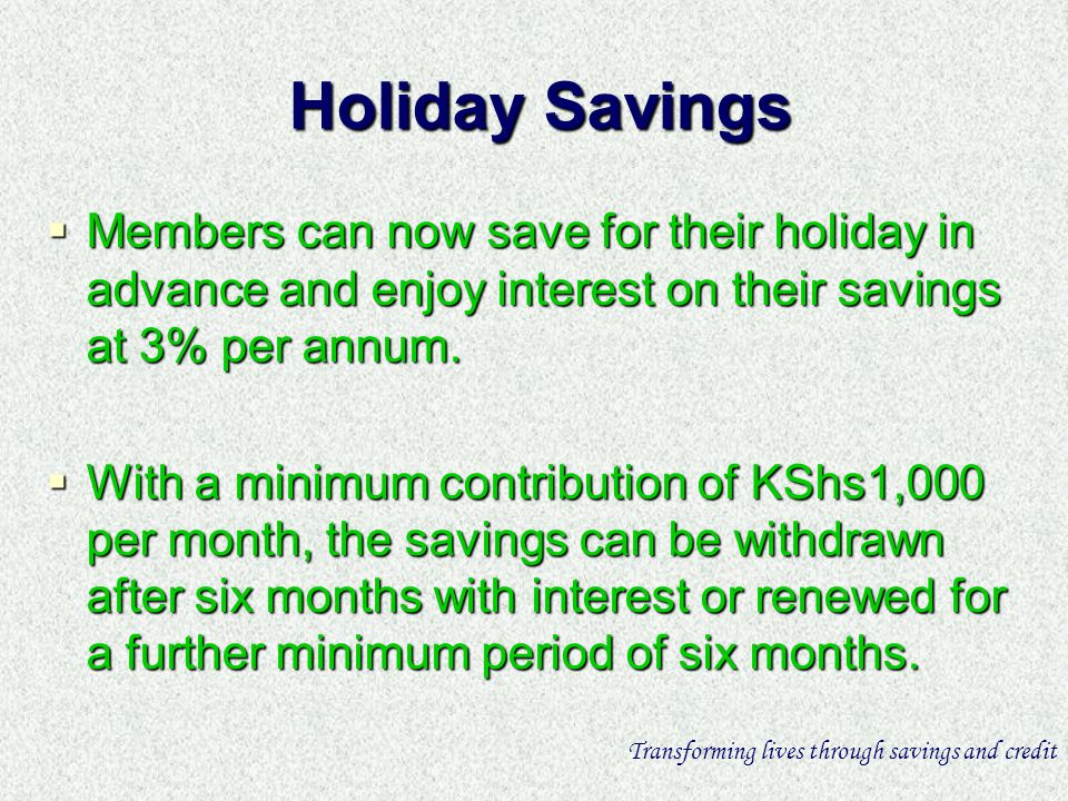 Holiday Savings Members can now save for their holiday in advance and enjoy interest on their savings at 3% per annum.