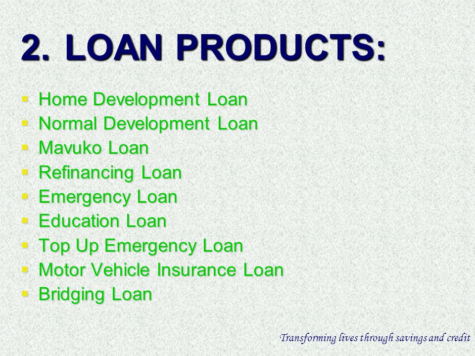 2.LOAN PRODUCTS: Home Development Loan Home Development Loan Normal Development Loan Normal Development Loan Mavuko Loan Mavuko Loan Refinancing Loan Refinancing Loan Emergency Loan Emergency Loan Education Loan Education Loan Top Up Emergency Loan Top Up Emergency Loan Motor Vehicle Insurance Loan Motor Vehicle Insurance Loan Bridging Loan Bridging Loan Transforming lives through savings and credit