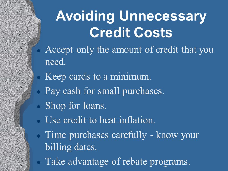 Avoiding Unnecessary Credit Costs l Accept only the amount of credit that you need. l Keep cards to a minimum. l Pay cash for small purchases. l Shop