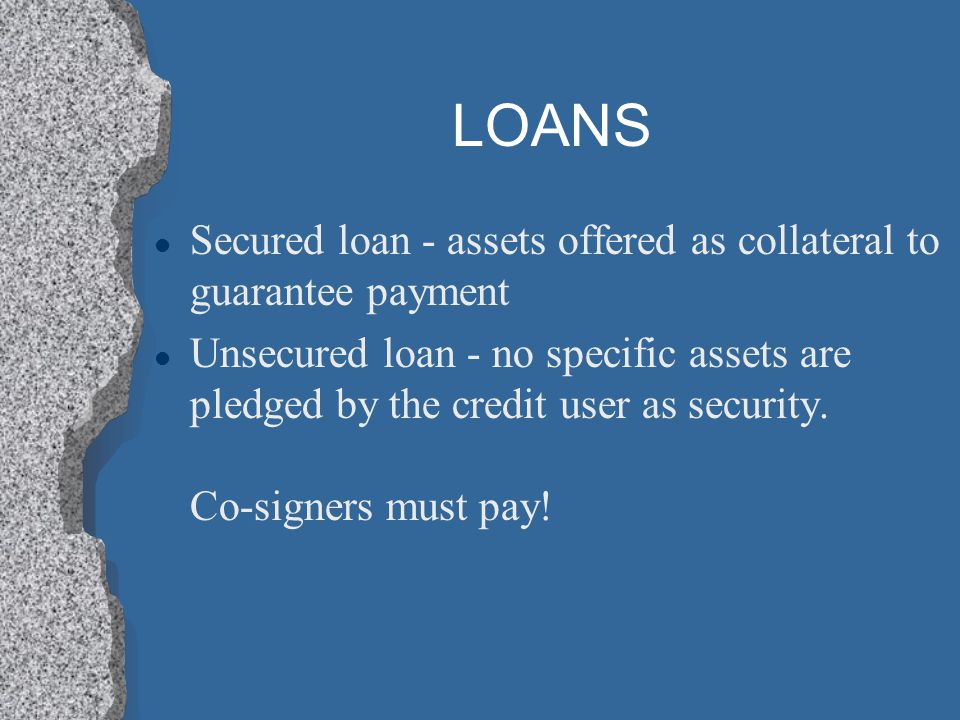 LOANS l Secured loan - assets offered as collateral to guarantee payment l Unsecured loan - no specific assets are pledged by the credit user as secur