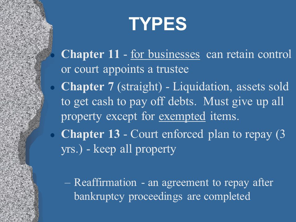 TYPES l Chapter 11 - for businesses can retain control or court appoints a trustee l Chapter 7 (straight) - Liquidation, assets sold to get cash to pa