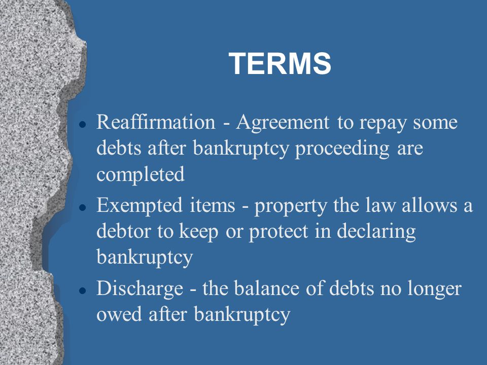 TERMS l Reaffirmation - Agreement to repay some debts after bankruptcy proceeding are completed l Exempted items - property the law allows a debtor to