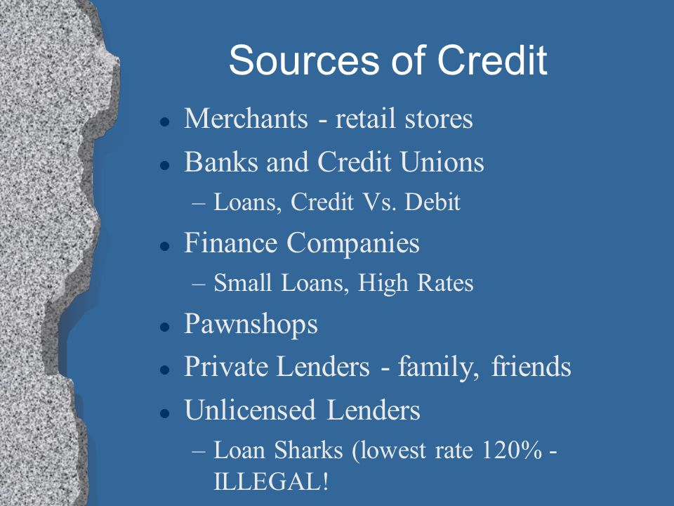 Sources of Credit l Merchants - retail stores l Banks and Credit Unions –Loans, Credit Vs. Debit l Finance Companies –Small Loans, High Rates l Pawnsh