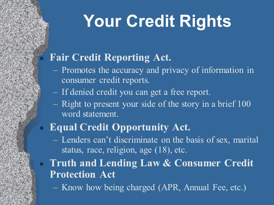 Your Credit Rights l Fair Credit Reporting Act. –Promotes the accuracy and privacy of information in consumer credit reports. –If denied credit you ca