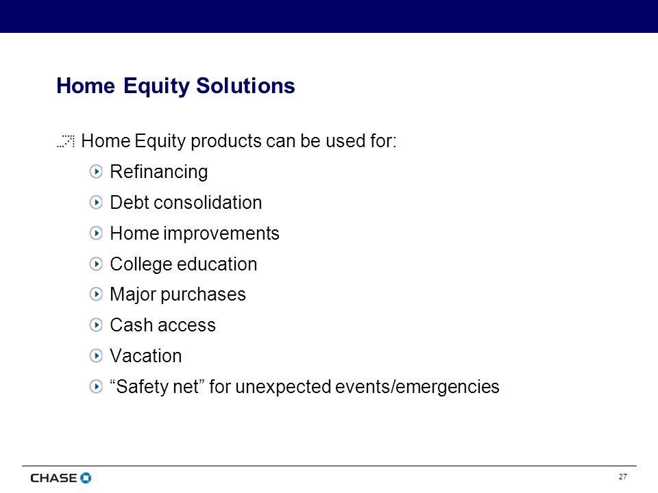 27 Home Equity Solutions Home Equity products can be used for: Refinancing Debt consolidation Home improvements College education Major purchases Cash access Vacation Safety net for unexpected events/emergencies