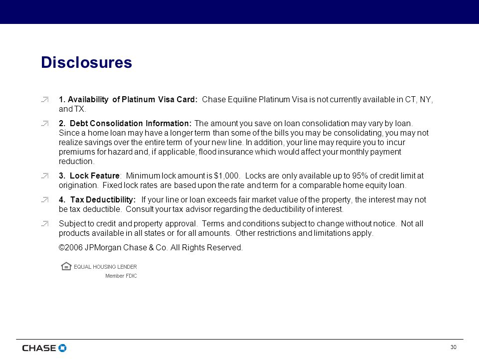 30 Disclosures 1. Availability of Platinum Visa Card: Chase Equiline Platinum Visa is not currently available in CT, NY, and TX. 2. Debt Consolidation