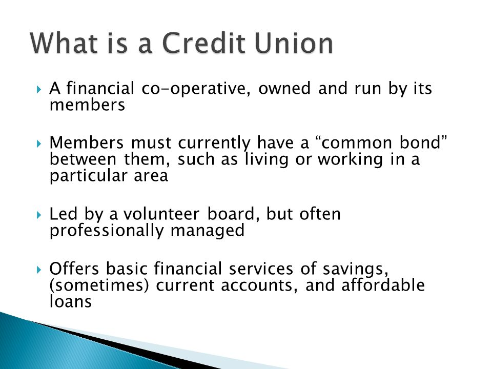 A financial co-operative, owned and run by its members Members must currently have a common bond between them, such as living or working in a particular area Led by a volunteer board, but often professionally managed Offers basic financial services of savings, (sometimes) current accounts, and affordable loans